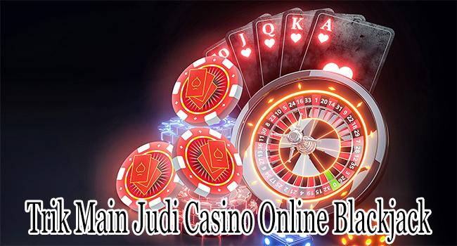 Trik Main Judi Casino Online Tertua yang Disebut Blackjack