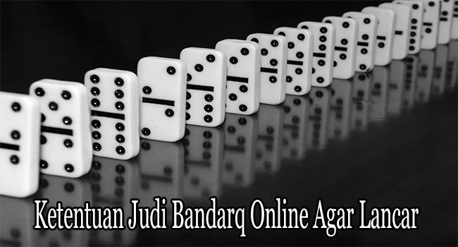 Ketentuan Judi Bandarq Online Agar Lancar dan Menang